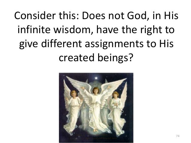 Consider this: Does not God, in His infinite wisdom, have the right to give different assignments to His created beings?  ...