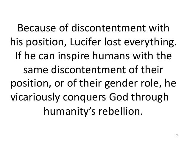 Because of discontentment with his position, Lucifer lost everything. If he can inspire humans with the same discontentmen...