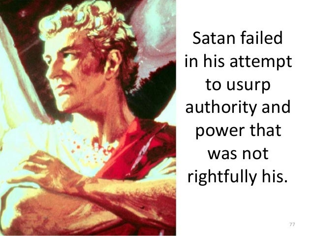 Satan failed in his attempt to usurp authority and power that was not rightfully his. 77
