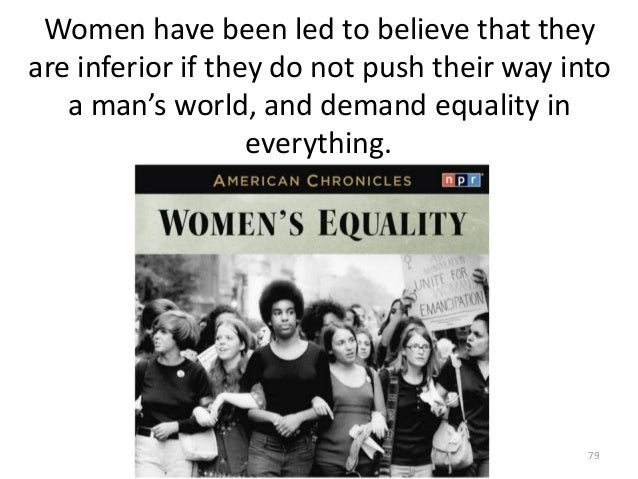Women have been led to believe that they are inferior if they do not push their way into a man's world, and demand equalit...