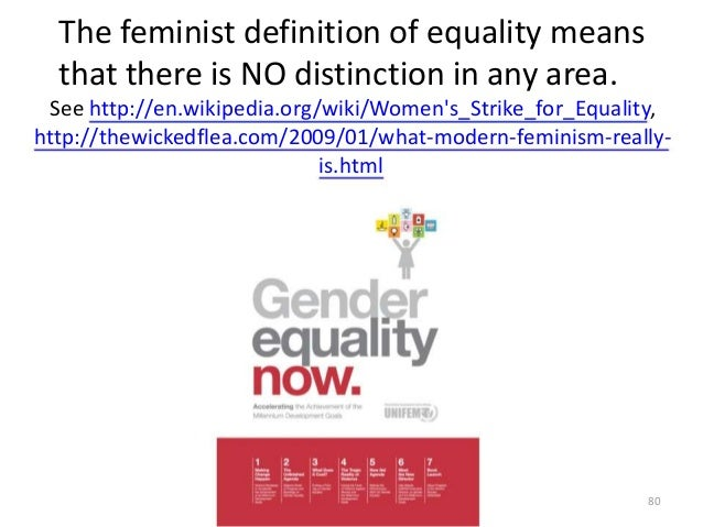 The feminist definition of equality means that there is NO distinction in any area. See http://en.wikipedia.org/wiki/Women...