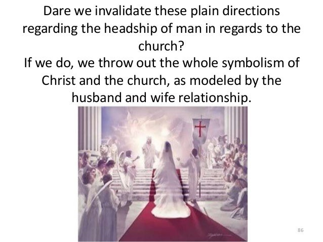 Dare we invalidate these plain directions regarding the headship of man in regards to the church? If we do, we throw out t...