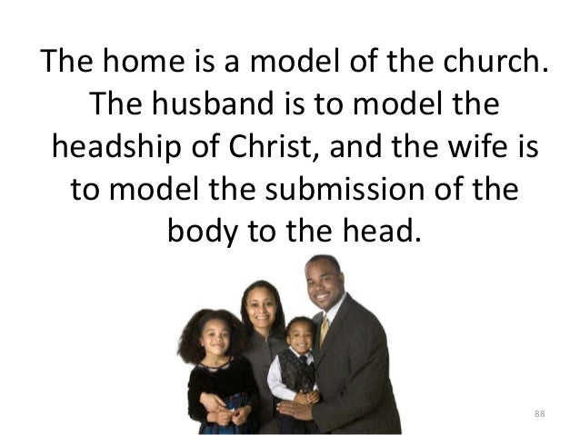 The home is a model of the church. The husband is to model the headship of Christ, and the wife is to model the submission...