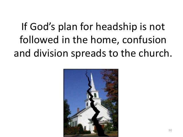 If God's plan for headship is not followed in the home, confusion and division spreads to the church.  90