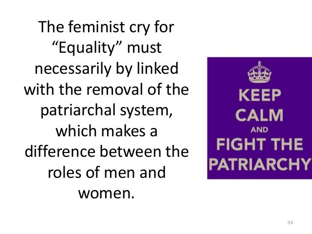 """The feminist cry for """"Equality"""" must necessarily by linked with the removal of the patriarchal system, which makes a diffe..."""