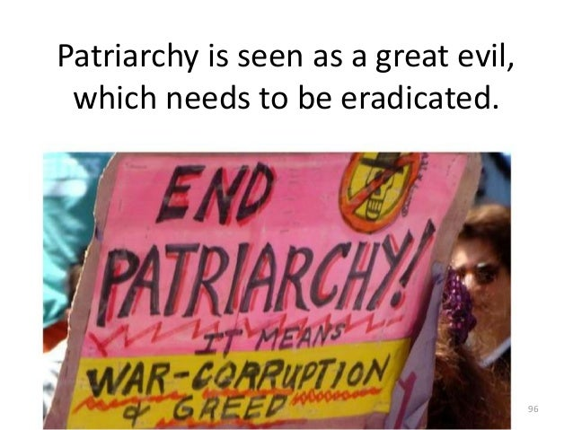 Patriarchy is seen as a great evil, which needs to be eradicated.  96