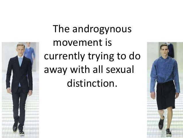 The androgynous movement is currently trying to do away with all sexual distinction.  99