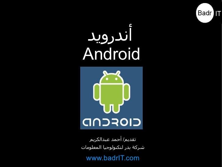 أندرويد Android       تقديم/ أحمد عبدالكريم شركة بدر لتكنولوجيا المعلومات    www.badrIT.com