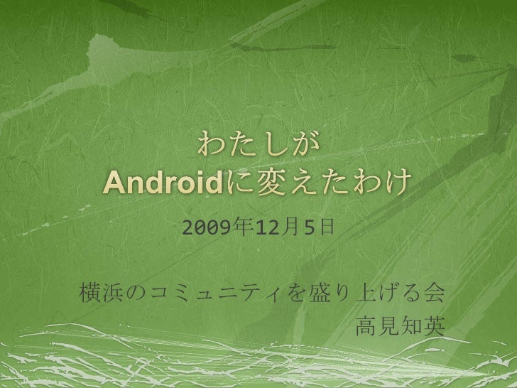 わたしがAndroidに変えたわけ<br />2009年12月5日<br />横浜のコミュニティを盛り上げる会<br />高見知英<br />