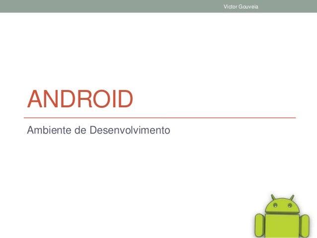 ANDROID Ambiente de Desenvolvimento Victor Gouveia