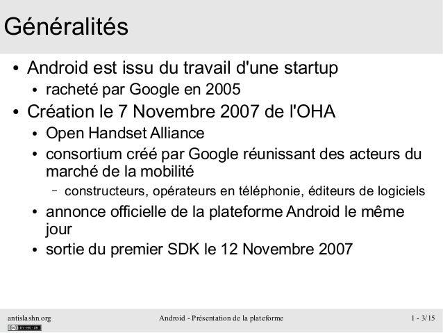 antislashn.org Android - Présentation de la plateforme 1 - 3/15 Généralités ● Android est issu du travail d'une startup ● ...