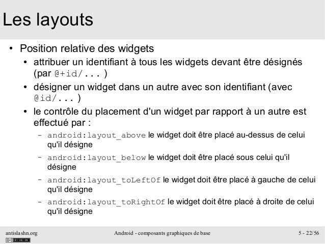 antislashn.org Android - composants graphiques de base 5 - 22/56 Les layouts ● Position relative des widgets ● attribuer u...