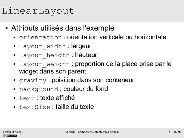 antislashn.org Android - composants graphiques de base 5 - 28/56 LinearLayout ● Attributs utilisés dans l'exemple ● orient...