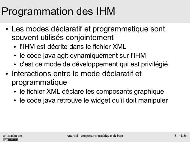 antislashn.org Android - composants graphiques de base 5 - 41/56 Programmation des IHM ● Les modes déclaratif et programma...
