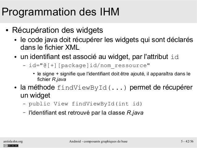 antislashn.org Android - composants graphiques de base 5 - 42/56 Programmation des IHM ● Récupération des widgets ● le cod...