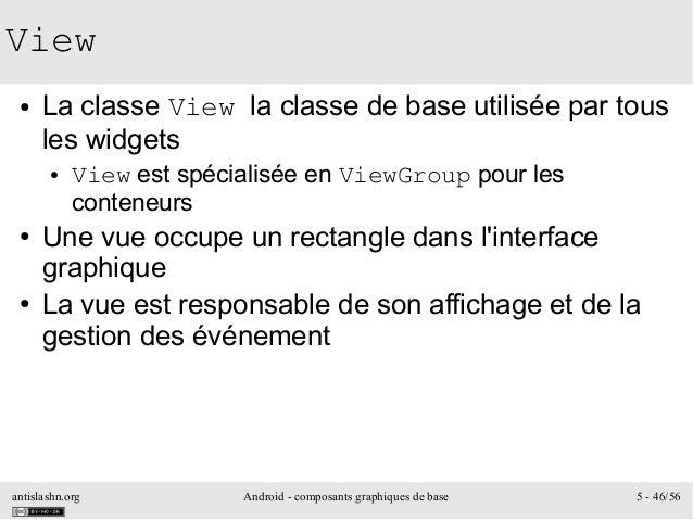 antislashn.org Android - composants graphiques de base 5 - 46/56 View ● La classe View la classe de base utilisée par tous...