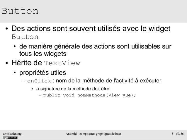 antislashn.org Android - composants graphiques de base 5 - 53/56 Button ● Des actions sont souvent utilisés avec le widget...