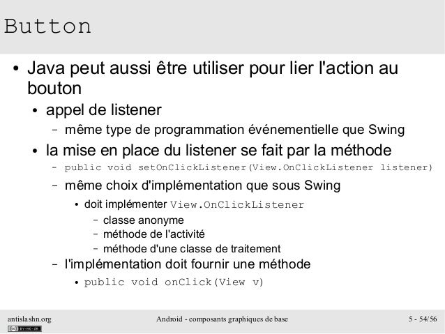 antislashn.org Android - composants graphiques de base 5 - 54/56 Button ● Java peut aussi être utiliser pour lier l'action...