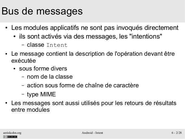 antislashn.org Android - Intent 6 - 2/28 Bus de messages ● Les modules applicatifs ne sont pas invoqués directement ● ils ...