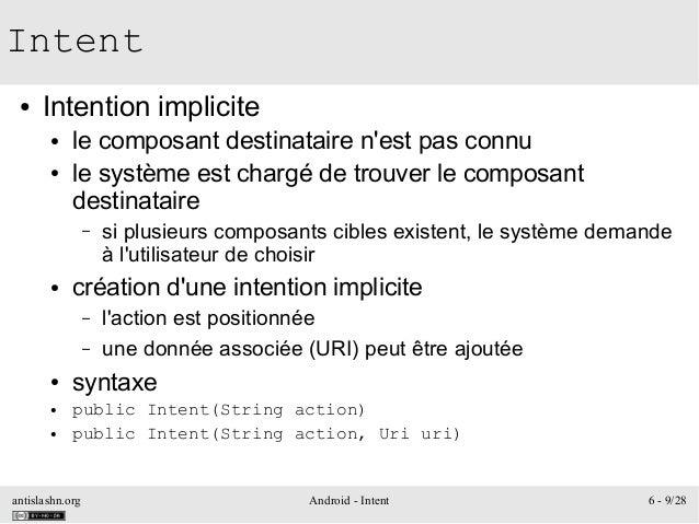 antislashn.org Android - Intent 6 - 9/28 Intent ● Intention implicite ● le composant destinataire n'est pas connu ● le sys...