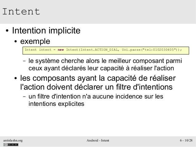 antislashn.org Android - Intent 6 - 10/28 Intent ● Intention implicite ● exemple – le système cherche alors le meilleur co...