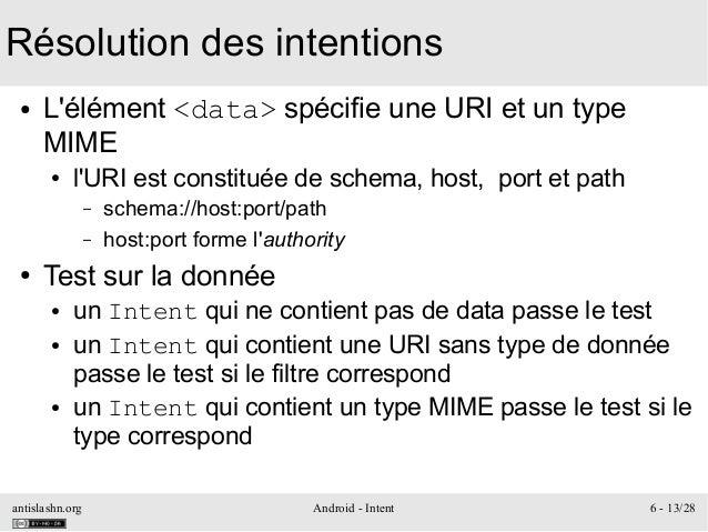 antislashn.org Android - Intent 6 - 13/28 Résolution des intentions ● L'élément <data> spécifie une URI et un type MIME ● ...