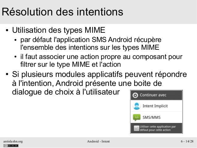 antislashn.org Android - Intent 6 - 14/28 Résolution des intentions ● Utilisation des types MIME ● par défaut l'applicatio...