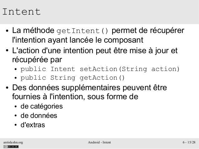 antislashn.org Android - Intent 6 - 15/28 Intent ● La méthode getIntent() permet de récupérer l'intention ayant lancée le ...