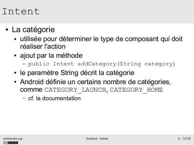 antislashn.org Android - Intent 6 - 16/28 Intent ● La catégorie ● utilisée pour déterminer le type de composant qui doit r...