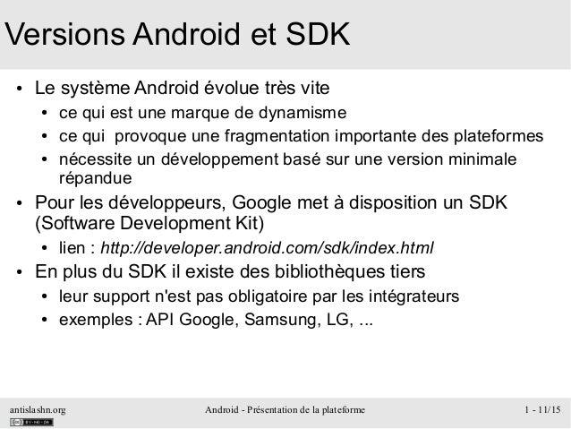antislashn.org Android - Présentation de la plateforme 1 - 11/15 Versions Android et SDK ● Le système Android évolue très ...
