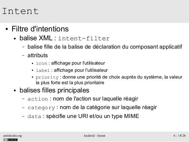 antislashn.org Android - Intent 6 - 18/28 Intent ● Filtre d'intentions ● balise XML : intent-filter – balise fille de la b...