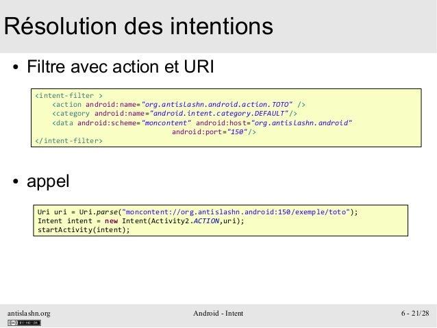 antislashn.org Android - Intent 6 - 21/28 Résolution des intentions ● Filtre avec action et URI ● appel <intent-filter > <...