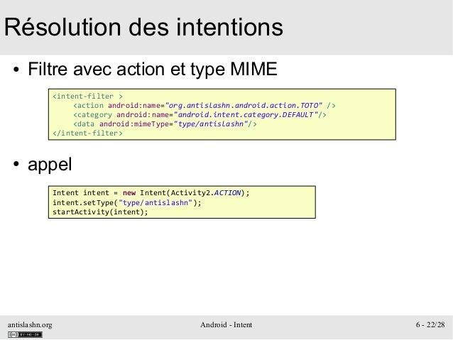 antislashn.org Android - Intent 6 - 22/28 Résolution des intentions ● Filtre avec action et type MIME ● appel <intent-filt...