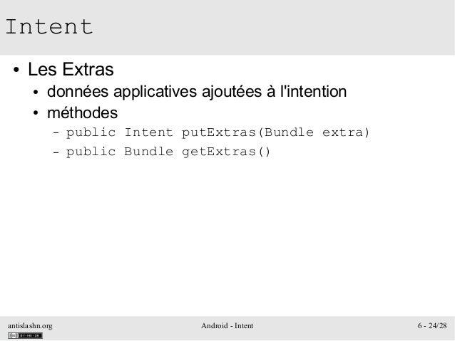 antislashn.org Android - Intent 6 - 24/28 Intent ● Les Extras ● données applicatives ajoutées à l'intention ● méthodes – p...