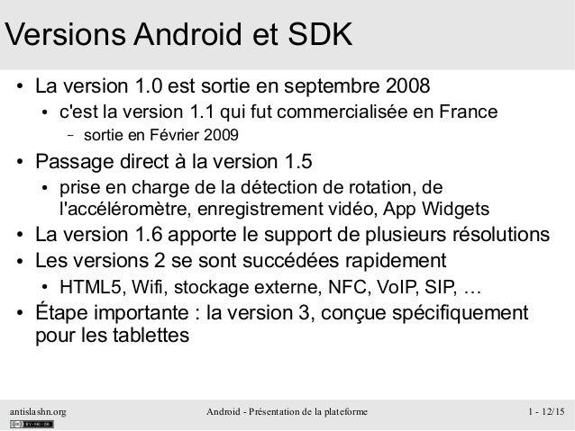 antislashn.org Android - Présentation de la plateforme 1 - 12/15 Versions Android et SDK ● La version 1.0 est sortie en se...