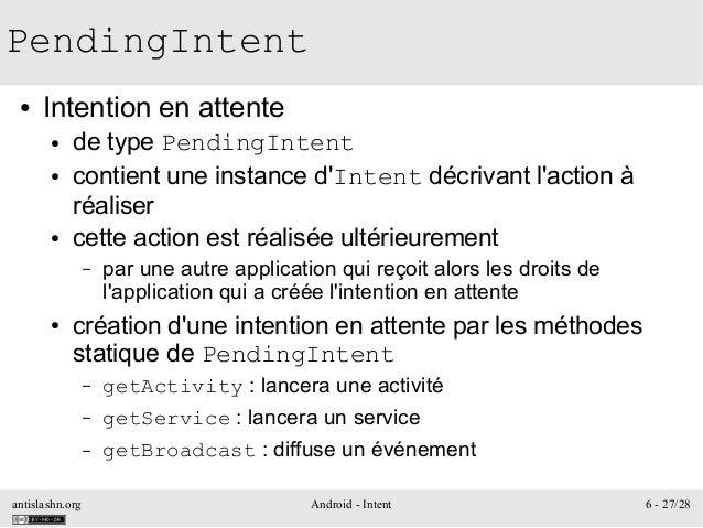 antislashn.org Android - Intent 6 - 27/28 PendingIntent ● Intention en attente ● de type PendingIntent ● contient une inst...