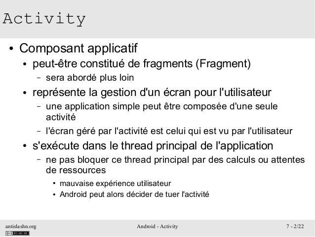 antislashn.org Android - Activity 7 - 2/22 Activity ● Composant applicatif ● peut-être constitué de fragments (Fragment) –...