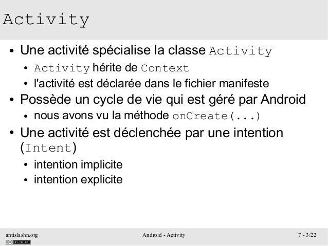 antislashn.org Android - Activity 7 - 3/22 Activity ● Une activité spécialise la classe Activity ● Activity hérite de Cont...