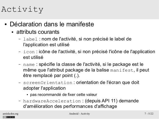 antislashn.org Android - Activity 7 - 5/22 Activity ● Déclaration dans le manifeste ● attributs courants – label : nom de ...