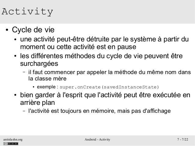 antislashn.org Android - Activity 7 - 7/22 Activity ● Cycle de vie ● une activité peut-être détruite par le système à part...