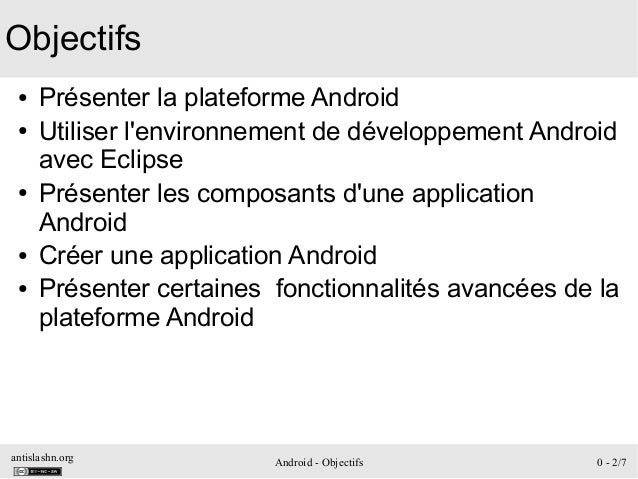 antislashn.org Android - Objectifs 0 - 2/7 Objectifs ● Présenter la plateforme Android ● Utiliser l'environnement de dével...