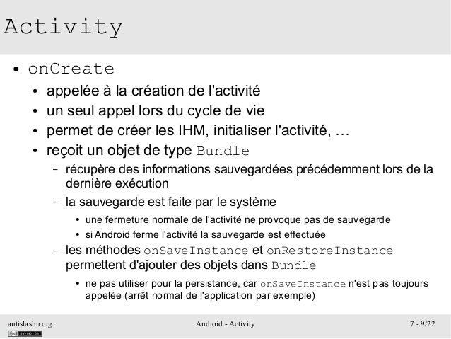 antislashn.org Android - Activity 7 - 9/22 Activity ● onCreate ● appelée à la création de l'activité ● un seul appel lors ...