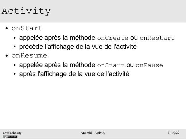 antislashn.org Android - Activity 7 - 10/22 Activity ● onStart ● appelée après la méthode onCreate ou onRestart ● précède ...