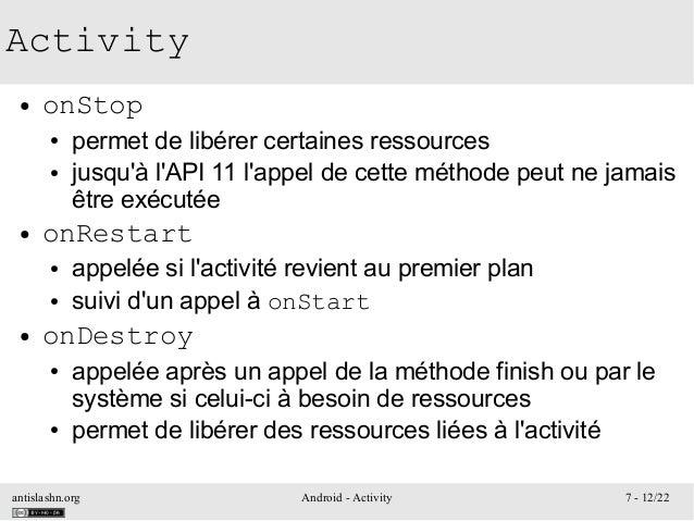 antislashn.org Android - Activity 7 - 12/22 Activity ● onStop ● permet de libérer certaines ressources ● jusqu'à l'API 11 ...