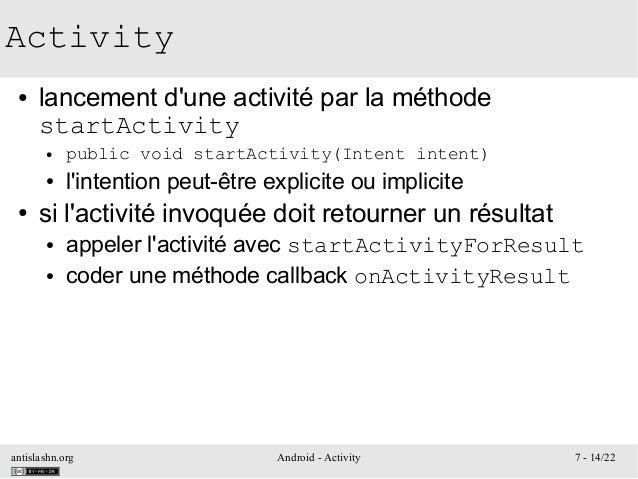 antislashn.org Android - Activity 7 - 14/22 Activity ● lancement d'une activité par la méthode startActivity ● public void...