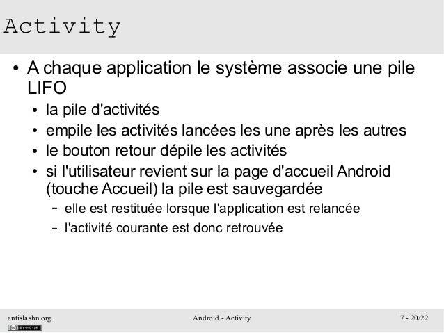 antislashn.org Android - Activity 7 - 20/22 Activity ● A chaque application le système associe une pile LIFO ● la pile d'a...