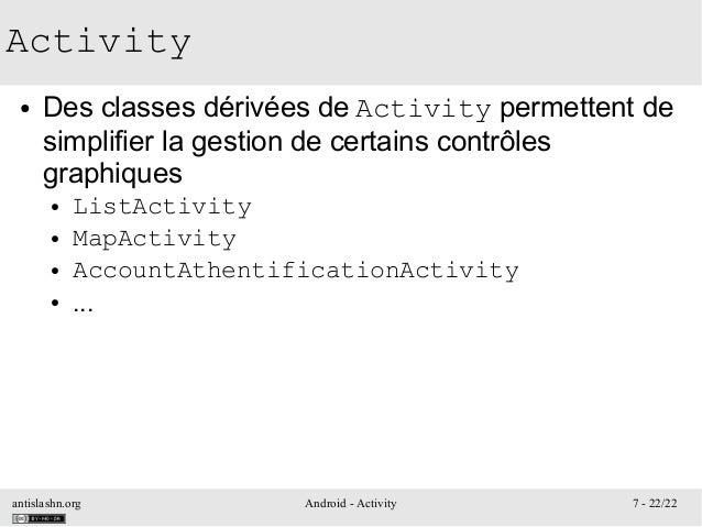 antislashn.org Android - Activity 7 - 22/22 Activity ● Des classes dérivées de Activity permettent de simplifier la gestio...