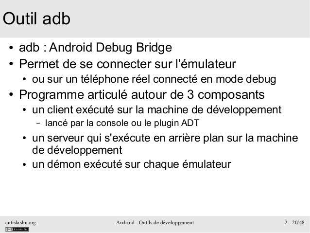 antislashn.org Android - Outils de développement 2 - 20/48 Outil adb ● adb: Android Debug Bridge ● Permet de se connecter...