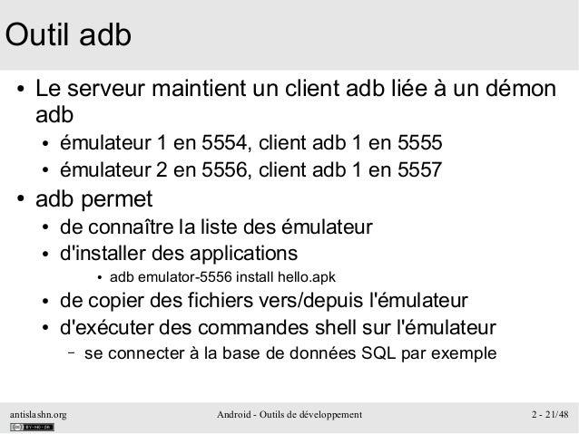 antislashn.org Android - Outils de développement 2 - 21/48 Outil adb ● Le serveur maintient un client adb liée à un démon ...