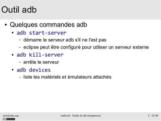 antislashn.org Android - Outils de développement 2 - 22/48 Outil adb ● Quelques commandes adb ● adb start-server – démarre...
